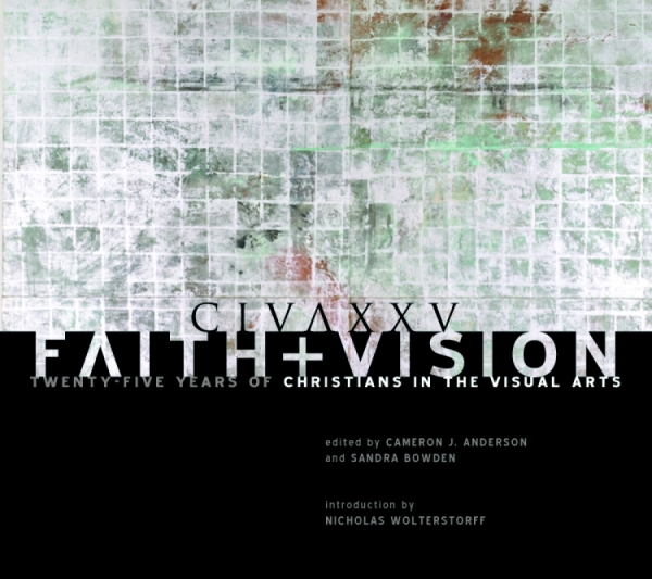 Faith and Vision: Twenty-Five Years of Christians in the Visual Arts